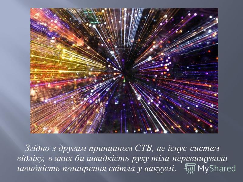 Згідно з другим принципом СТВ, не існує систем відліку, в яких би швидкість руху тіла перевищувала швидкість поширення світла у вакуумі.