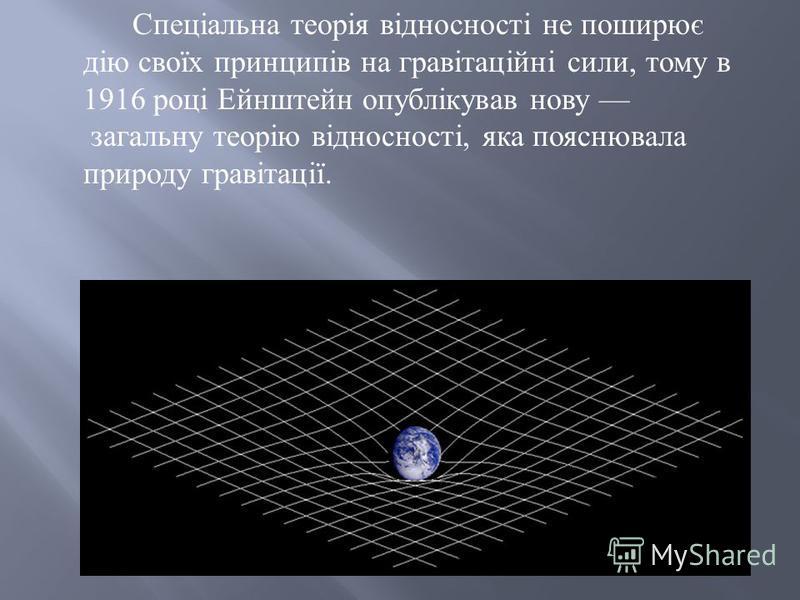 Спеціальна теорія відносності не поширює дію своїх принципів на гравітаційні сили, тому в 1916 році Ейнштейн опублікував нову загальну теорію відносності, яка пояснювала природу гравітації.