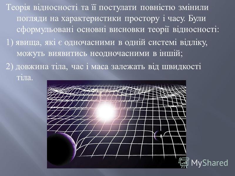 Теорія відносності та її постулати повністю змінили погляди на характеристики простору і часу. Були сформульовані основні висновки теорії відносності : 1) явища, які є одночасними в одній системі відліку, можуть виявитись неодночасними в іншій ; 2) д