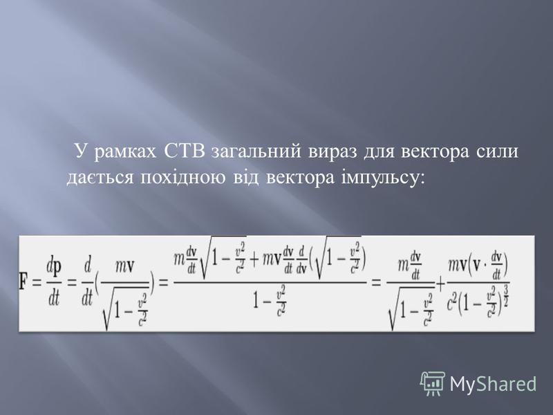 У рамках СТВ загальний вираз для вектора сили дається похідною від вектора імпульсу :