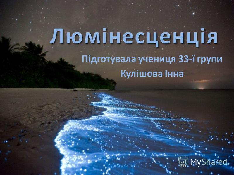 ЛюмінесценціяЛюмінесценція Підготувала учениця 33-ї групи Кулішова Інна