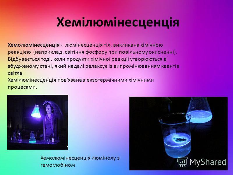 Хемілюмінесценція Хемолюмінесценція - люмінесценція тіл, викликана хімічною реакцією (наприклад, світіння фосфору при повільному окисненні). Відбувається тоді, коли продукти хімічної реакції утворюються в збудженому стані, який надалі релаксує із вип