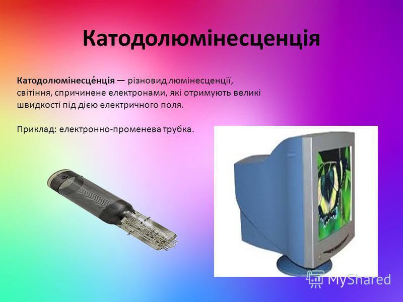 Катодолюмінесценція Катодолюмінесце́нція різновид люмінесценції, світіння, спричинене електронами, які отримують великі швидкості під дією електричного поля. Приклад: електронно-променева трубка.