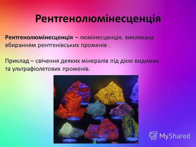 Рентгенолюмінесценція Рентгенолюмінесценція – люмінесценція, викликана вбиранням рентгенівських променів. Приклад – свічення деяких мінералів під дією видимих та ультрафіолетових променів.