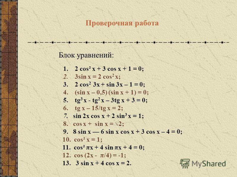 Блок уравнений: 1. 2 cos² x + 3 cos x + 1 = 0; 2. 3sin x = 2 cos 2 x; 3. 2 cos 2 3x + sin 3x – 1 = 0; 4. (sin x – 0,5) (sin x + 1) = 0; 5. tg 3 х - tg 2 x – 3tg x + 3 = 0; 6. tg x – 15/tg x = 2; 7. sin 2x cos x + 2 sin 3 x = 1; 8. cos x + sin x = 2;
