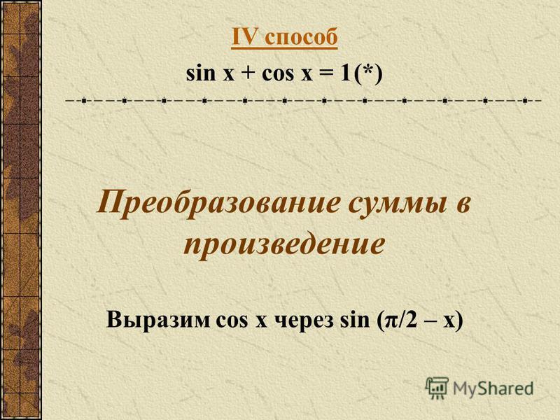 IV способ sin x + cos x = 1(*) Преобразование суммы в произведение Выразим cos x через sin (π/2 – x)