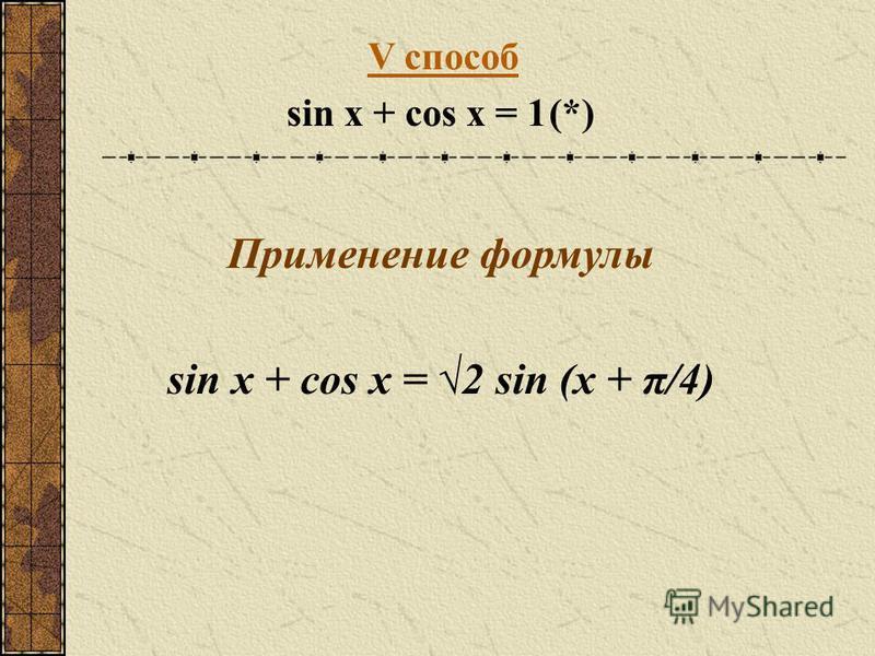 V способ sin x + cos x = 1(*) Применение формулы sin x + cos x = 2 sin (x + π/4)