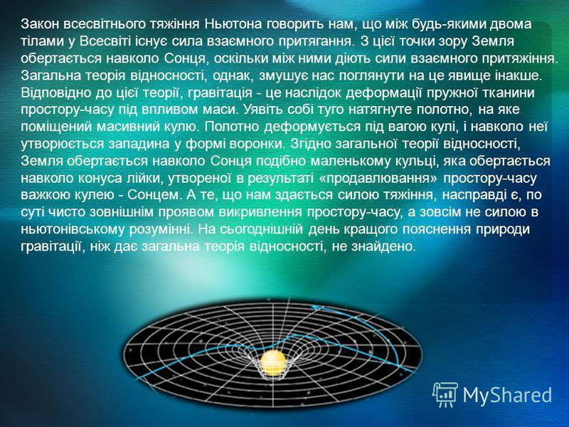 Закон всесвітнього тяжіння Ньютона говорить нам, що між будь-якими двома тілами у Всесвіті існує сила взаємного притягання. З цієї точки зору Земля обертається навколо Сонця, оскільки між ними діють сили взаємного притяжіння. Загальна теорія відносно