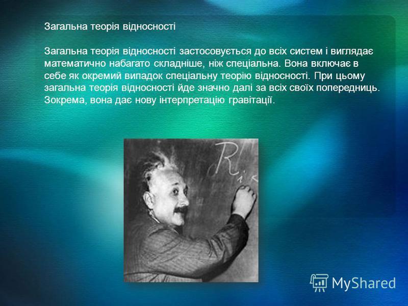 Загальна теорія відносності Загальна теорія відносності застосовується до всіх систем і виглядає математично набагато складніше, ніж спеціальна. Вона включає в себе як окремий випадок спеціальну теорію відносності. При цьому загальна теорія відноснос