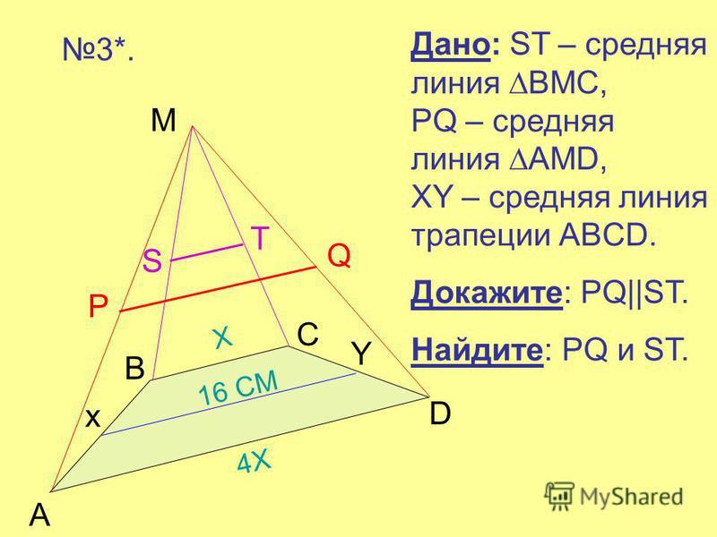 Дано: ST – средняя линия BMC, PQ – средняя линия AMD, XY – средняя линия трапеции ABCD. Докажите: PQ||ST. Найдите: PQ и ST. 3*.3*. A B C D M 4Х4Х Х 16 СМ P Q S T x Y