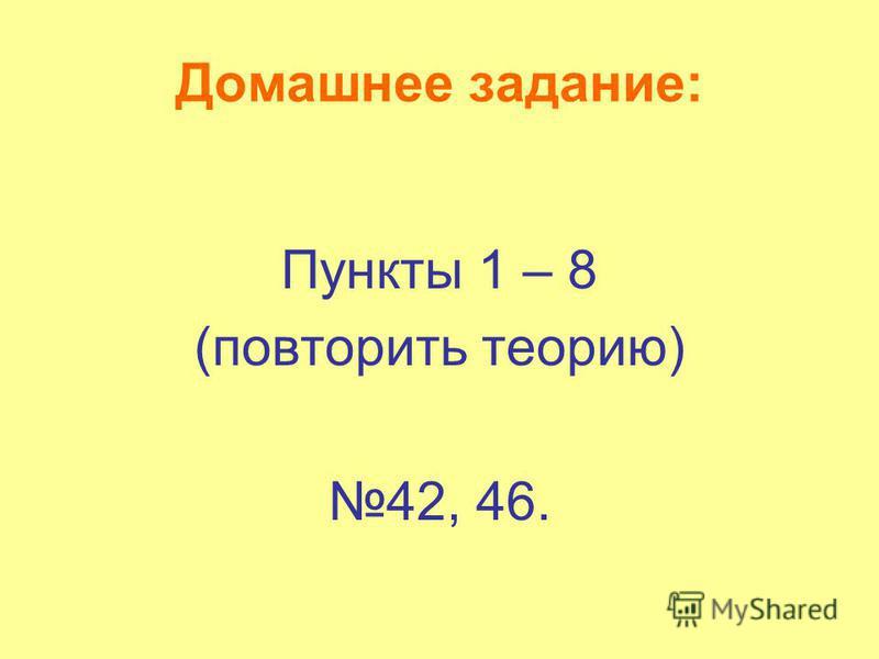 Домашнее задание: Пункты 1 – 8 (повторить теорию) 42, 46.