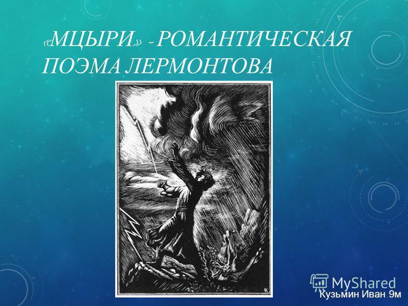 « МЦЫРИ » - РОМАНТИЧЕСКАЯ ПОЭМА ЛЕРМОНТОВА Кузьмин Иван 9 м