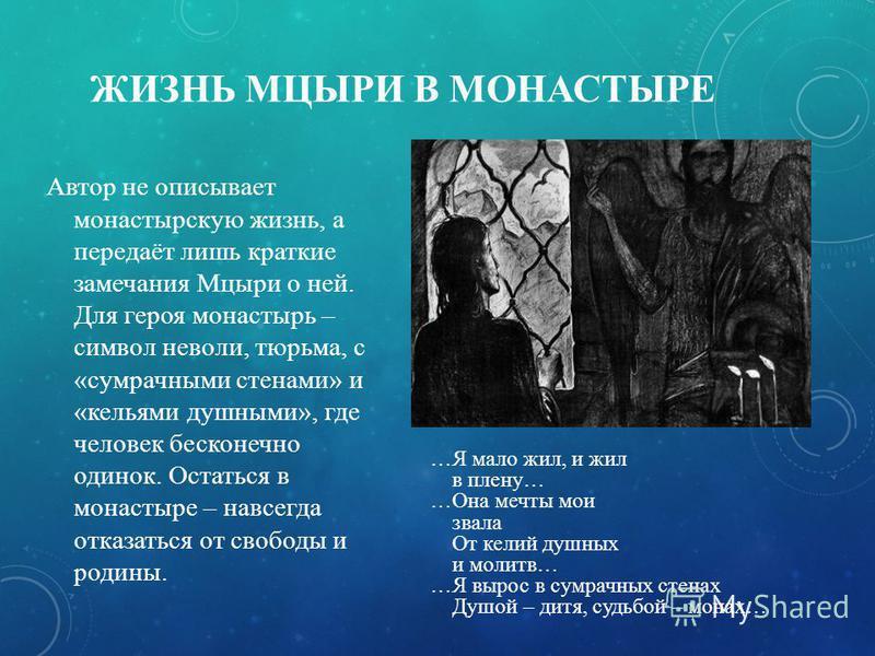 ЖИЗНЬ МЦЫРИ В МОНАСТЫРЕ Автор не описывает монастырскую жизнь, а передаёт лишь краткие замечания Мцыри о ней. Для героя монастырь – символ неволи, тюрьма, с «сумрачными стенами» и «кельями душными», где человек бесконечно одинок. Остаться в монастыре