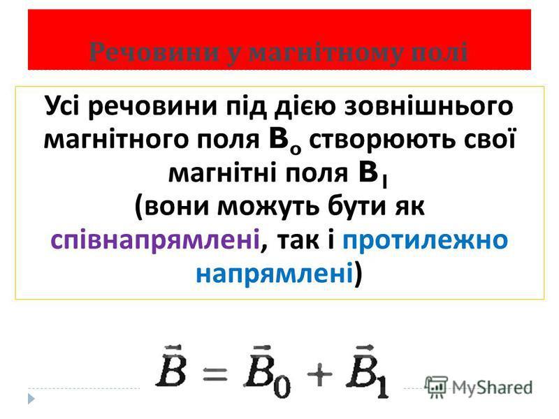Речовини у магнітному полі Усі речовини під дією зовнішнього магнітного поля B o створюють свої магнітні поля B 1 ( вони можуть бути як співнапрямлені, так і протилежно напрямлені )