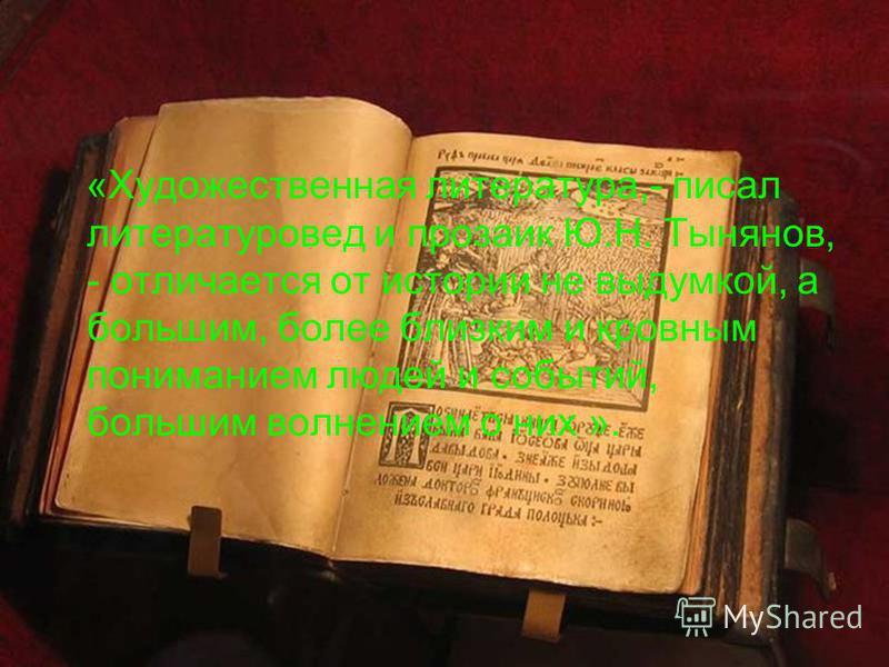 «Художественная литература,- писал литературовед и прозаик Ю.Н. Тынянов, - отличается от истории не выдумкой, а большим, более близким и кровным пониманием людей и событий, большим волнением о них ».