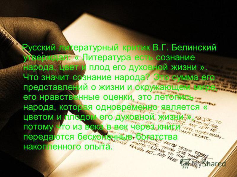 Русский литературный критик В.Г. Белинский утверждал: « Литература есть сознание народа, цвет и плод его духовной жизни ». Что значит сознание народа? Это сумма его представлений о жизни и окружающем мире, его нравственные оценки, это летопись народа