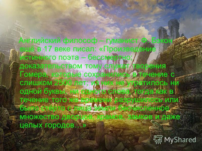 Английский философ – гуманист Ф. Бэкон ещё в 17 веке писал: «Произведение истинного поэта – бессмертно; доказательством тому служат творения Гомера, которые сохранились в течение с слишком 2500 лет; из них не утратилось ни одной буквы, ни одного слов