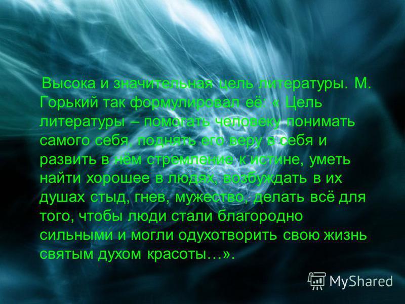 Высока и значительная цель литературы. М. Горький так формулировал её: « Цель литературы – помогать человеку понимать самого себя, поднять его веру в себя и развить в нём стремление к истине, уметь найти хорошее в людях, возбуждать в их душах стыд, г