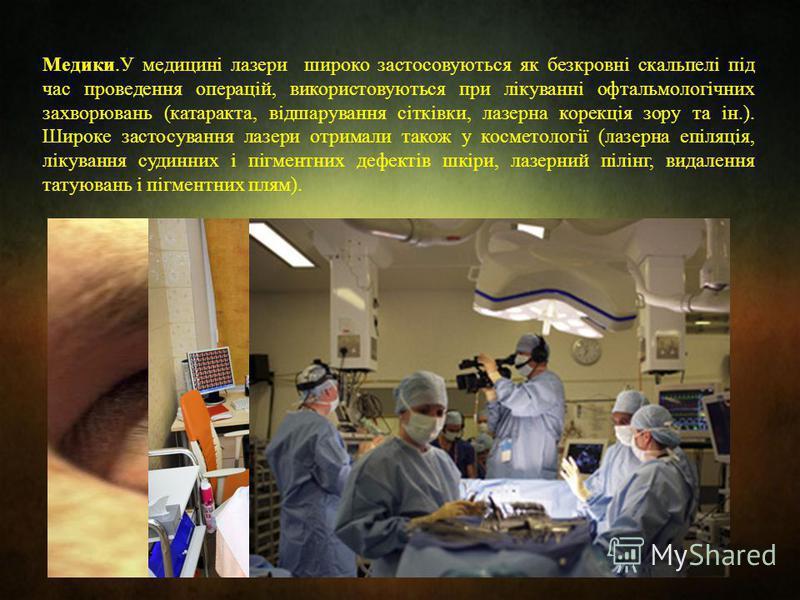 Медики.У медицині лазери широко застосовуються як безкровні скальпелі під час проведення операцій, використовуються при лікуванні офтальмологічних захворювань (катаракта, відшарування сітківки, лазерна корекція зору та ін.). Широке застосування лазер