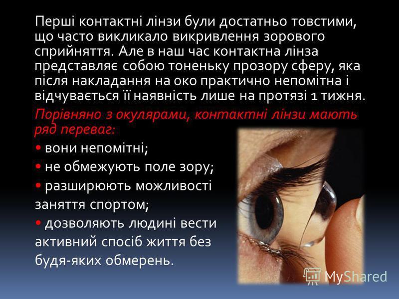 Перші контактні лінзи були достатньо товстими, що часто викликало викривлення зорового сприйняття. Але в наш час контактна лінза представляє собою тоненьку прозору сферу, яка після накладання на око практично непомітна і відчувається її наявність лиш