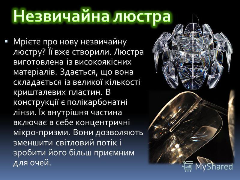 Мрієте про нову незвичайну люстру? Її вже створили. Люстра виготовлена із високоякісних матеріалів. Здається, що вона складається із великої кількості кришталевих пластин. В конструкції є полікарбонатні лінзи. Їх внутрішня частина включає в себе конц