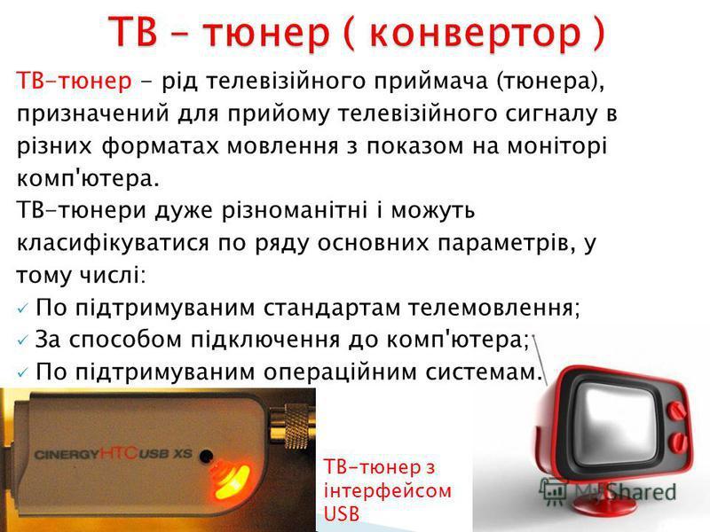 ТВ-тюнер - рід телевізійного приймача (тюнера), призначений для прийому телевізійного сигналу в різних форматах мовлення з показом на моніторі комп'ютера. ТВ-тюнери дуже різноманітні і можуть класифікуватися по ряду основних параметрів, у тому числі: