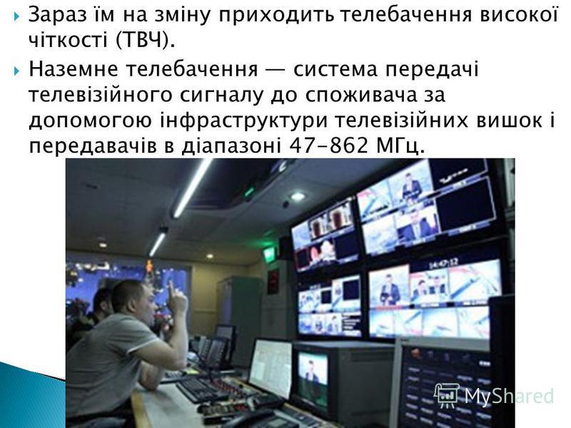 Зараз їм на зміну приходить телебачення високої чіткості (ТВЧ). Наземне телебачення система передачі телевізійного сигналу до споживача за допомогою інфраструктури телевізійних вишок і передавачів в діапазоні 47-862 МГц.