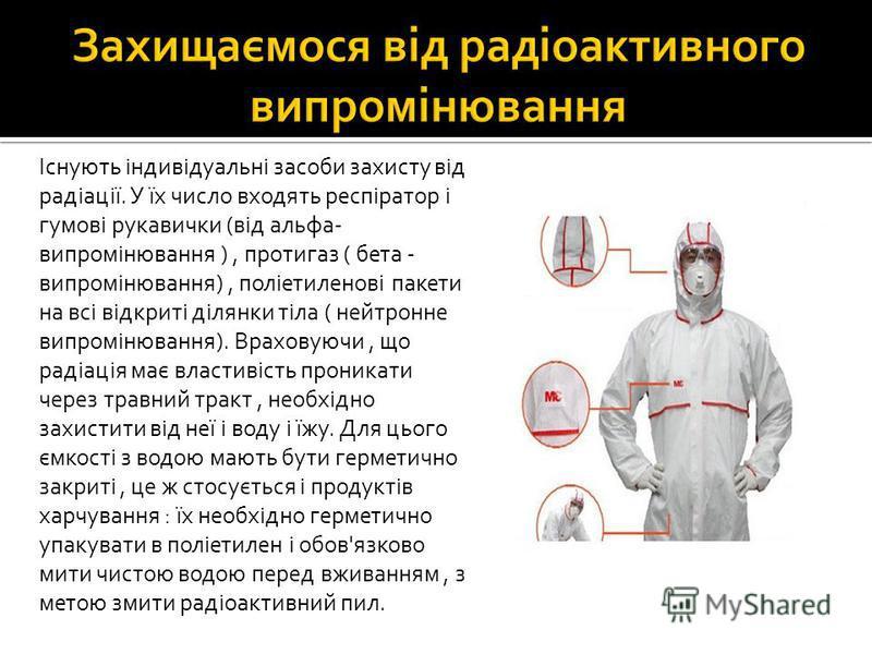 Існують індивідуальні засоби захисту від радіації. У їх число входять респіратор і гумові рукавички (від альфа- випромінювання ), протигаз ( бета - випромінювання), поліетиленові пакети на всі відкриті ділянки тіла ( нейтронне випромінювання). Врахов