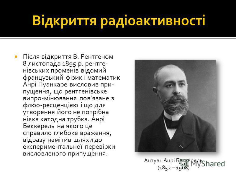 Після відкриття В. Рентгеном 8 листопада 1895 р. рентге- нівських променів відомий французький фізик і математик Анрі Пуанкаре висловив при- пущення, що рентгенівське випро-мінювання пов'язане з флюо-ресценцією і що для утворення його не потрібна нія