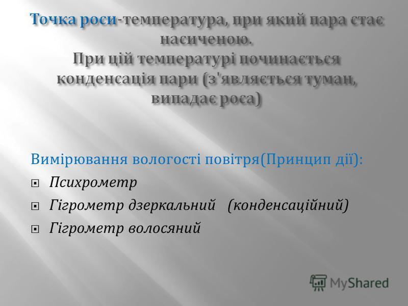 Вимірювання вологості повітря ( Принцип дії ): Психрометр Гігрометр дзеркальний ( конденсаційний ) Гігрометр волосяний