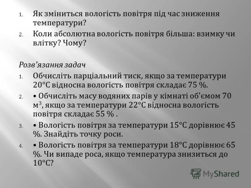 1. Як зміниться вологість повітря під час зниження температури ? 2. Коли абсолютна вологість повітря більша : взимку чи влітку ? Чому ? Розв ' язання задач 1. Обчисліть парціальний тиск, якщо за температури 20° С відносна вологість повітря складає 75