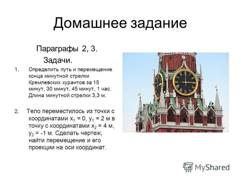 Домашнее задание Параграфы 2, 3. Задачи. 1. Определить путь и перемещение конца минутной стрелки Кремлевских курантов за 15 минут, 30 минут, 45 минут, 1 час. Длина минутной стрелки 3,3 м. 2. Тело переместилось из точки с координатами x 1 = 0, y 1 = 2