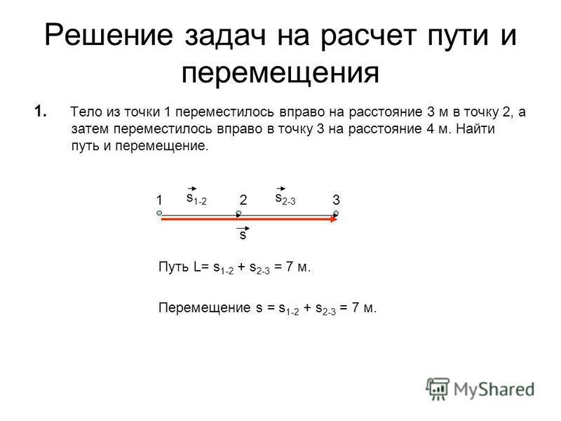 Решение задач на расчет пути и перемещения 1. Тело из точки 1 переместилось вправо на расстояние 3 м в точку 2, а затем переместилось вправо в точку 3 на расстояние 4 м. Найти путь и перемещение. Путь L= s 1-2 + s 2-3 = 7 м. Перемещение s = s 1-2 + s