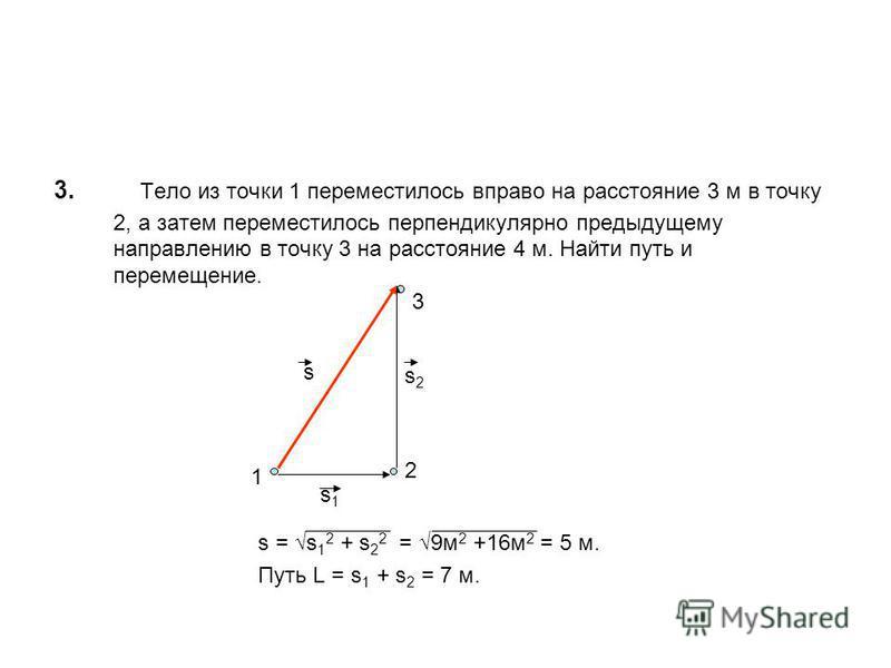 3. Тело из точки 1 переместилось вправо на расстояние 3 м в точку 2, а затем переместилось перпендикулярно предыдущему направлению в точку 3 на расстояние 4 м. Найти путь и перемещение. s = s 1 2 + s 2 2 = 9 м 2 +16 м 2 = 5 м. Путь L = s 1 + s 2 = 7