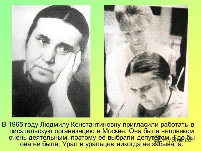 В 1965 году Людмилу Константиновну пригласили работать в писательскую организацию в Москве. Она была человеком очень деятельным, поэтому её выбрали депутатом. Где бы она ни была, Урал и уральцев никогда не забывала.
