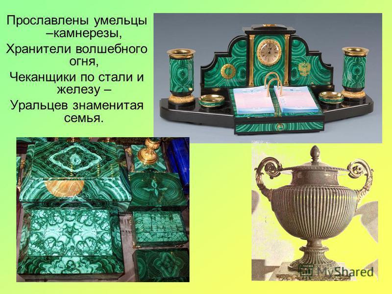 Прославлены умельцы –камнерезы, Хранители волшебного огня, Чеканщики по стали и железу – Уральцев знаменитая семья.