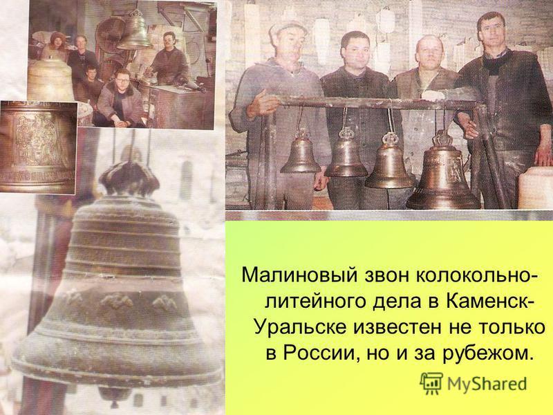 Малиновый звон колокольни- литейного дела в Каменск- Уральске известен не только в России, но и за рубежом.
