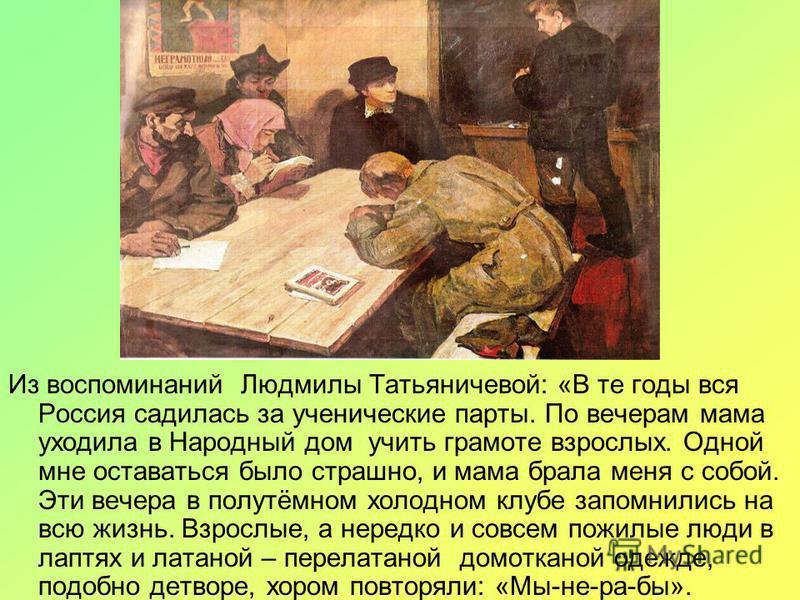 Из воспоминаний Людмилы Татьяничевой: «В те годы вся Россия садилась за ученические парты. По вечерам мама уходила в Народный дом учить грамоте взрослых. Одной мне оставаться было страшно, и мама брала меня с собой. Эти вечера в полутёмном холодном к