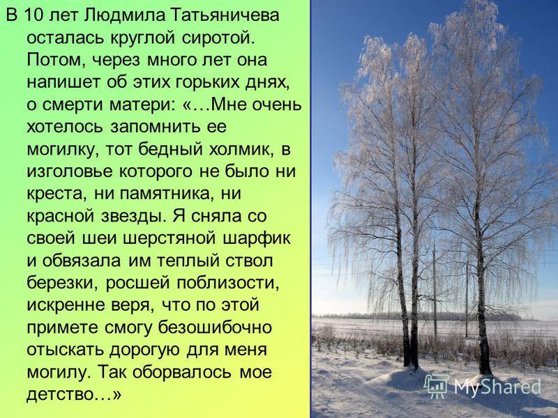 В 10 лет Людмила Татьяничева осталась круглой сиротой. Потом, через много лет она напишет об этих горьких днях, о смерти матери: «…Мне очень хотелось запомнить ее могилку, тот бедный холмик, в изголовье которого не было ни креста, ни памятника, ни кр