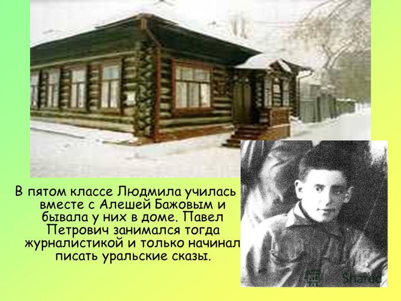 В пятом классе Людмила училась вместе с Алешей Бажовым и бывала у них в доме. Павел Петрович занимался тогда журналистикой и только начинал писать уральские сказы.