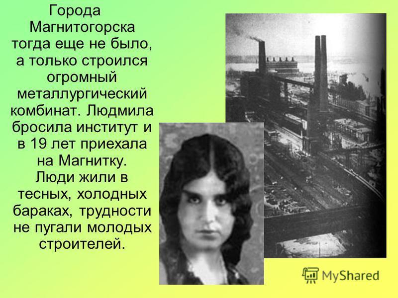 Города Магнитогорска тогда еще не было, а только строился огромный металлургический комбинат. Людмила бросила институт и в 19 лет приехала на Магнитку. Люди жили в тесных, холодных бараках, трудности не пугали молодых строителей.