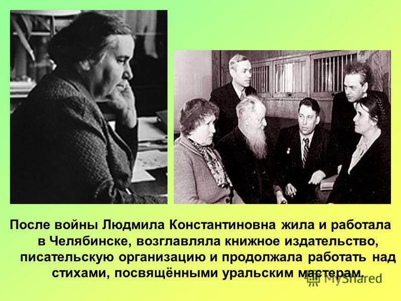 После войны Людмила Константиновна жила и работала в Челябинске, возглавляла книжное издательство, писательскую организацию и продолжала работать над стихами, посвящёнными уральским мастерам.