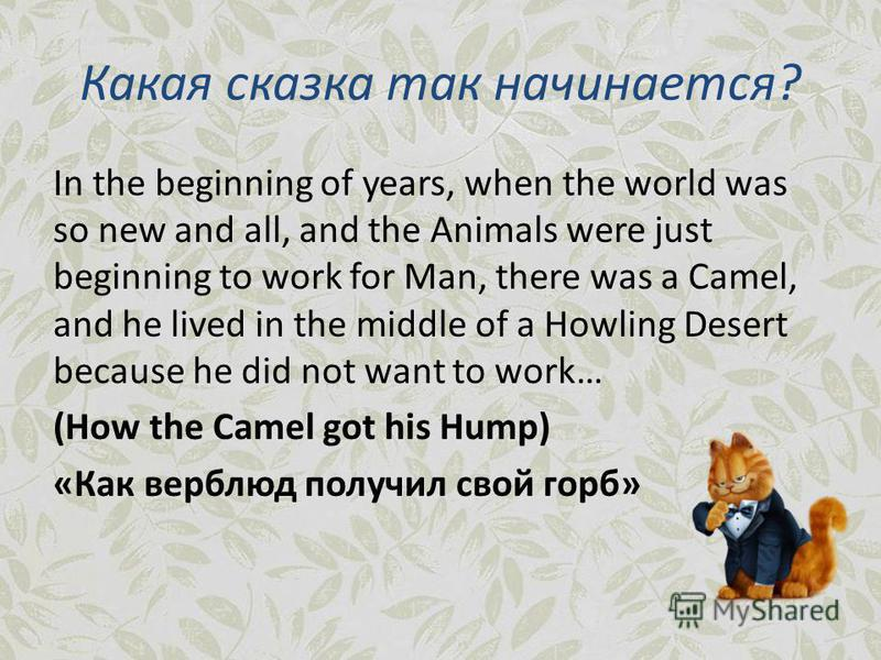 Какая сказка так начинается? In the beginning of years, when the world was so new and all, and the Animals were just beginning to work for Man, there was a Camel, and he lived in the middle of a Howling Desert because he did not want to work… (How th