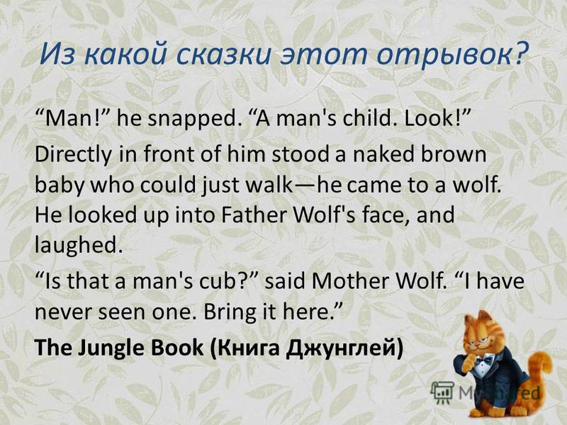 Из какой сказки этот отрывок? Man! he snapped. A man's child. Look! Directly in front of him stood a naked brown baby who could just walkhe came to a wolf. He looked up into Father Wolf's face, and laughed. Is that a man's cub? said Mother Wolf. I ha