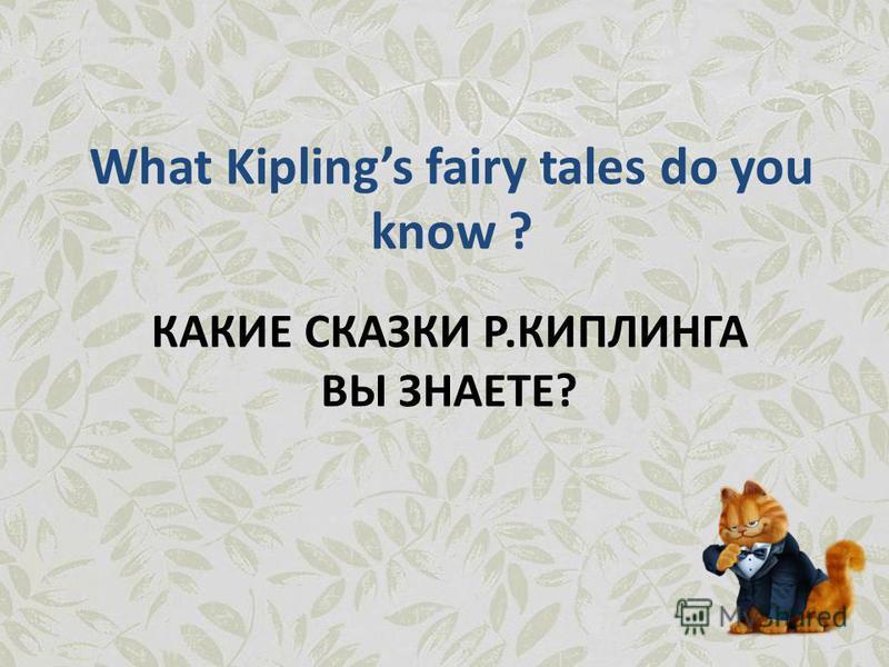 КАКИЕ СКАЗКИ Р.КИПЛИНГА ВЫ ЗНАЕТЕ? What Kiplings fairy tales do you know ?
