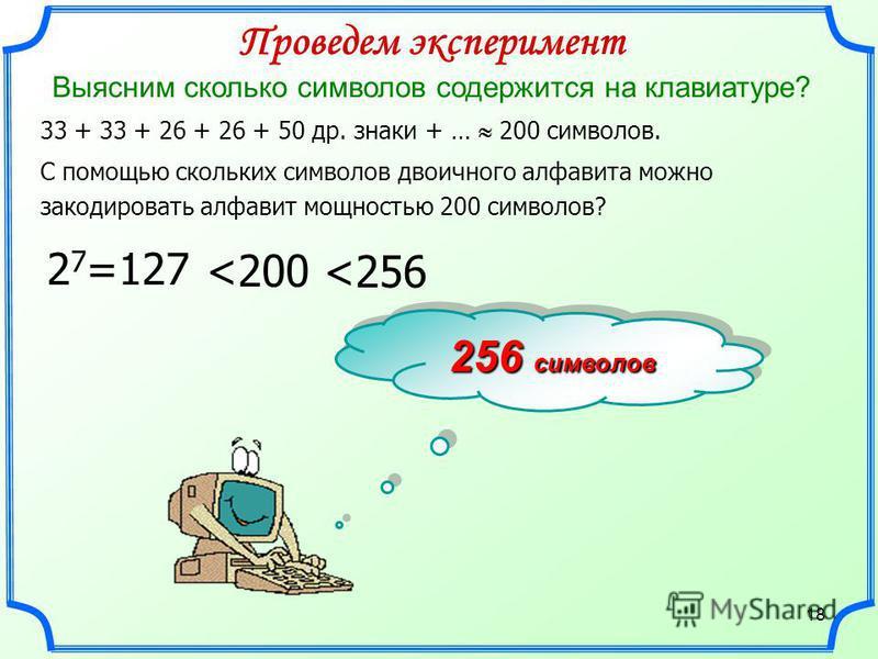 18 256 символов 33 + 33 + 26 + 26 + 50 др. знаки + … 200 символов. Проведем эксперимент Выясним сколько символов содержится на клавиатуре? 2 7 =127 С помощью скольких символов двоичного алфавита можно закодировать алфавит мощностью 200 символов? <200
