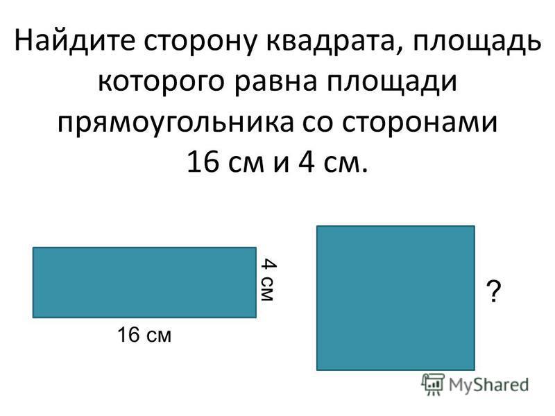Найдите сторону квадрата, площадь которого равна площади прямоугольника со сторонами 16 см и 4 см. 16 см 4 см ?