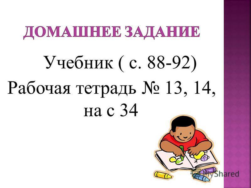 Учебник ( с. 88-92) Рабочая тетрадь 13, 14, на с 34