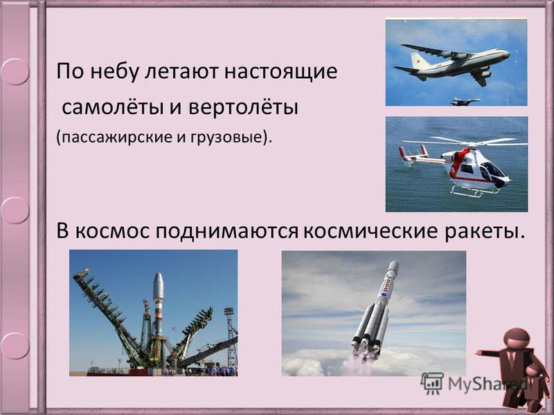 По небу летают настоящие самолёты и вертолёты (пассажирские и грузовые). В космос поднимаются космические ракеты.
