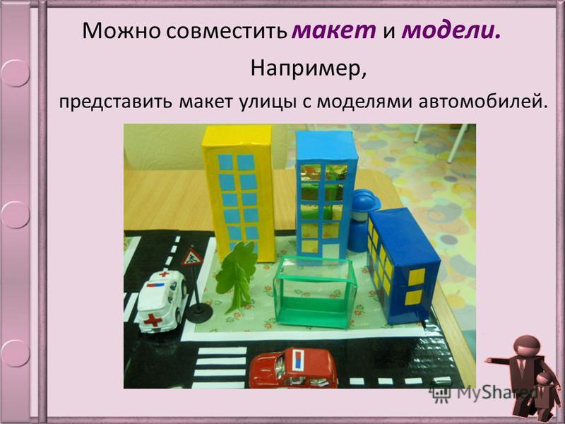 Можно совместить макет и модели. Например, представить макет улицы с моделями автомобилей.